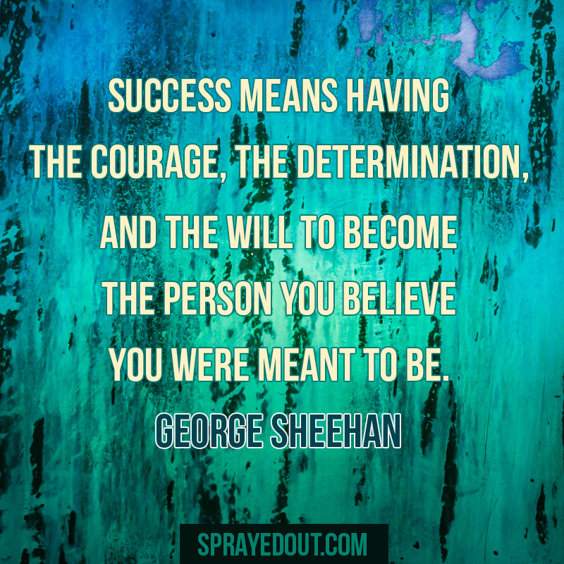 Success means having the courage, the determination and the will to become the person you believe you were meant to be.