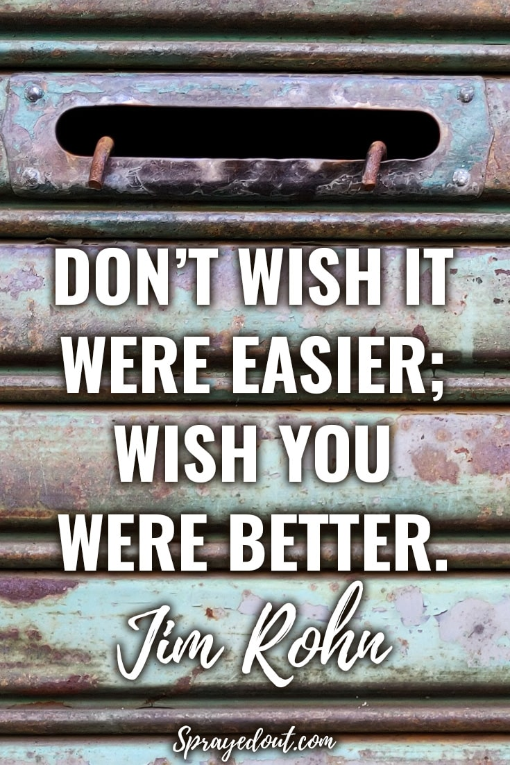 Don't wish it were easier; wish you were better. Jim Rohn Quote
