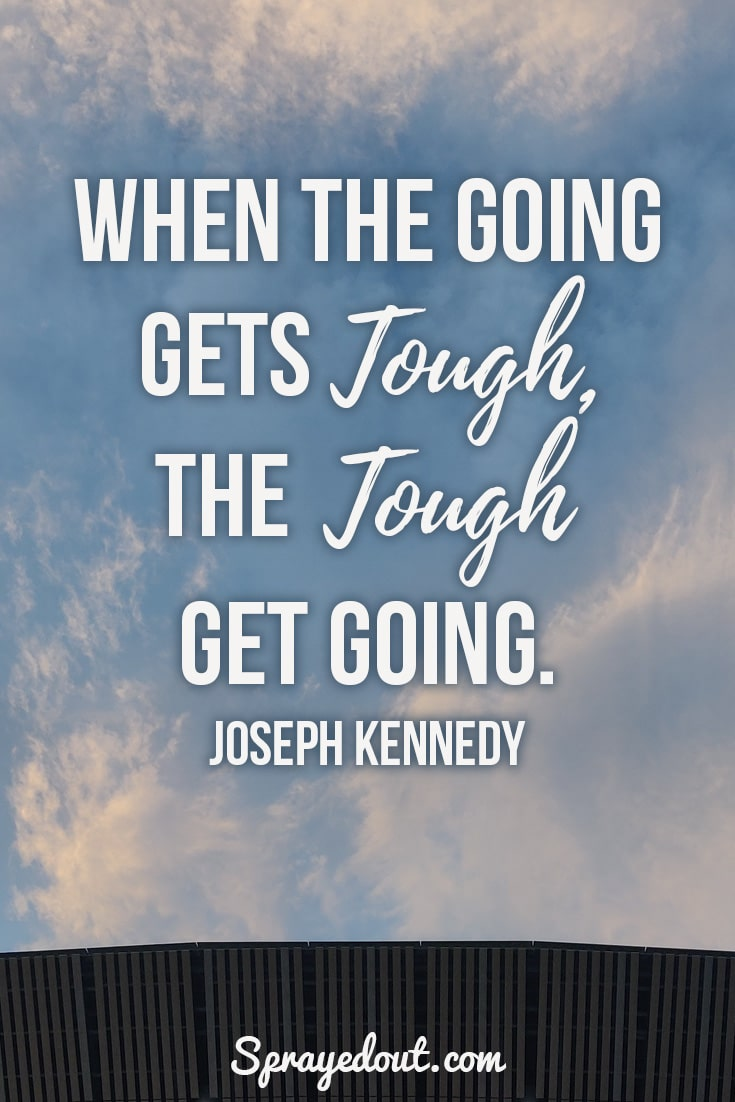 When the going gets tough, the tough get going. Joseph Kennedy Quote.